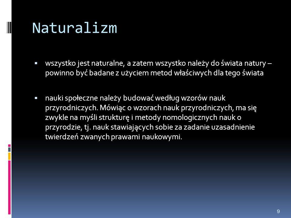 Naturalizm  wszystko jest naturalne, a zatem wszystko należy do świata natury – powinno być badane z użyciem metod właściwych dla tego świata  nauki