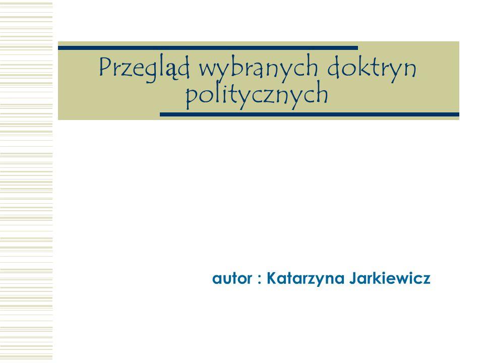 Przegląd wybranych doktryn politycznych autor : Katarzyna Jarkiewicz