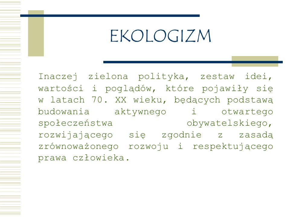 EKOLOGIZM Inaczej zielona polityka, zestaw idei, wartości i poglądów, które pojawiły się w latach 70.