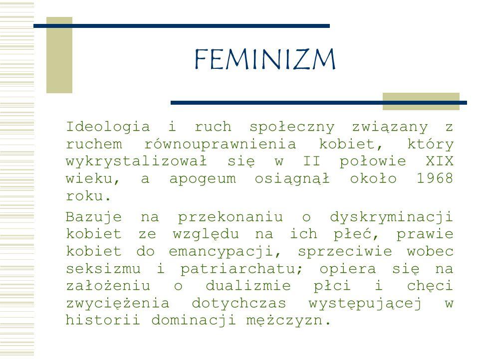 FEMINIZM Ideologia i ruch społeczny związany z ruchem równouprawnienia kobiet, który wykrystalizował się w II połowie XIX wieku, a apogeum osiągnął około 1968 roku.