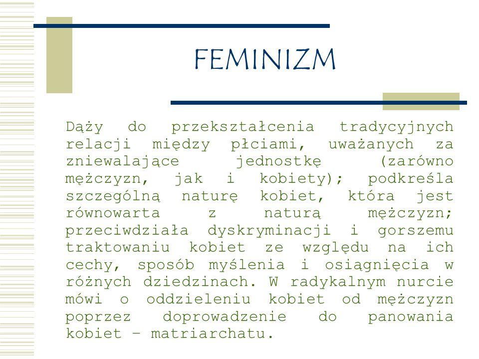 FEMINIZM Dąży do przekształcenia tradycyjnych relacji między płciami, uważanych za zniewalające jednostkę (zarówno mężczyzn, jak i kobiety); podkreśla szczególną naturę kobiet, która jest równowarta z naturą mężczyzn; przeciwdziała dyskryminacji i gorszemu traktowaniu kobiet ze względu na ich cechy, sposób myślenia i osiągnięcia w różnych dziedzinach.