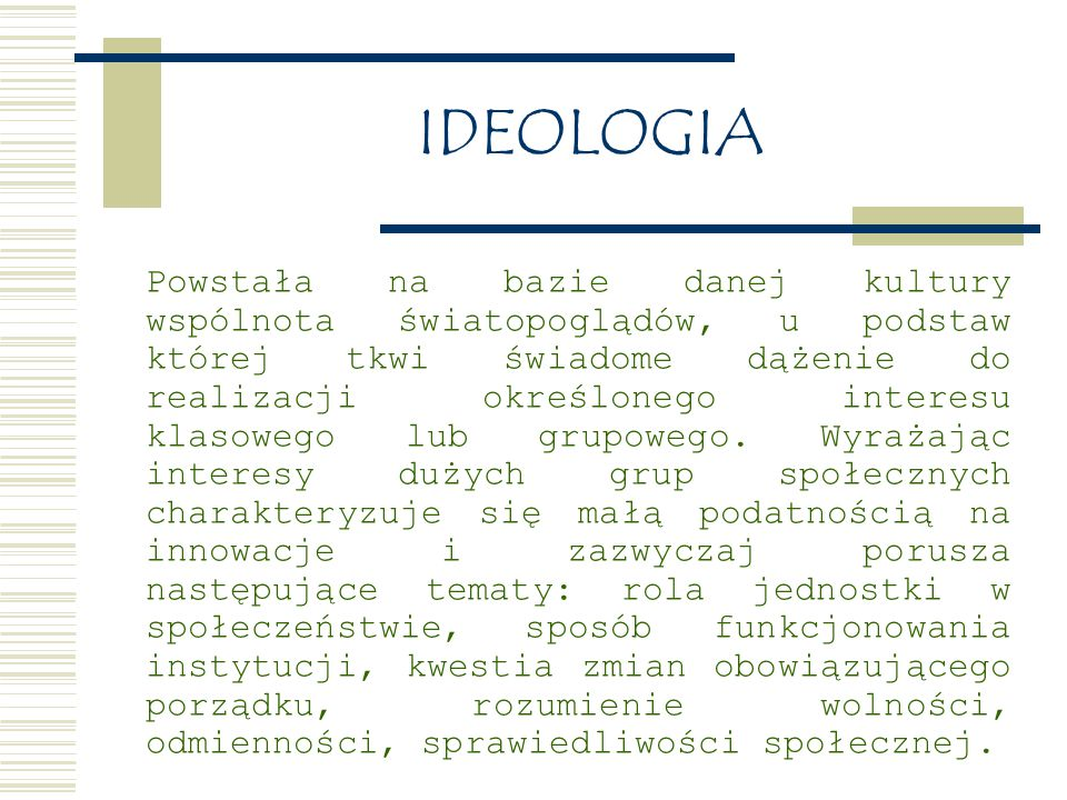 IDEOLOGIA Ma określoną strukturę, czyli wewnętrzny skład treściowy i wzajemne powiązania poglądów; należą do nich: uporządkowany obraz świata istniejącego i pożądanego w przyszłości; duży stopień ogólności celów i sposobów działania, w mniejszym lub większym stopniu upiększany zakładany cel, uzasadnienia całokształtu działań politycznych i cele, które mają zakończyć pewien etap działań, np.