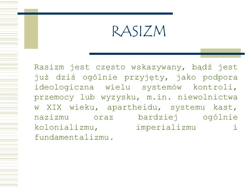 RASIZM Rasizm jest często wskazywany, bądź jest już dziś ogólnie przyjęty, jako podpora ideologiczna wielu systemów kontroli, przemocy lub wyzysku, m.in.