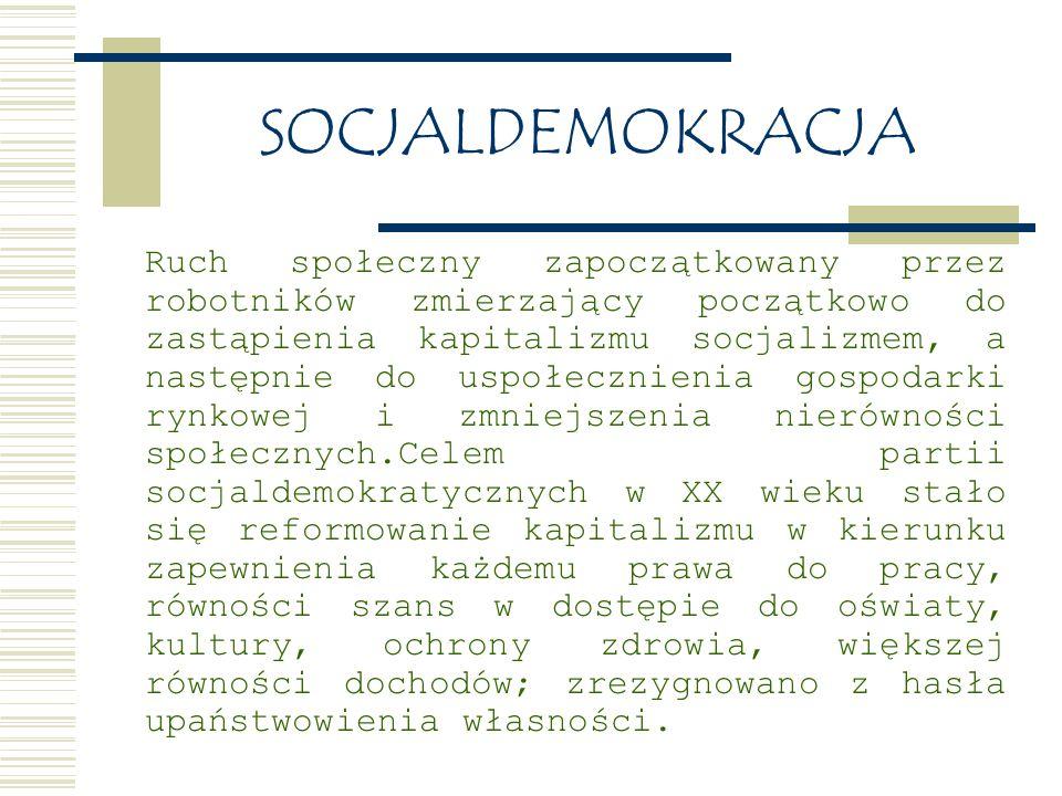 SOCJALDEMOKRACJA Ruch społeczny zapoczątkowany przez robotników zmierzający początkowo do zastąpienia kapitalizmu socjalizmem, a następnie do uspołecznienia gospodarki rynkowej i zmniejszenia nierówności społecznych.Celem partii socjaldemokratycznych w XX wieku stało się reformowanie kapitalizmu w kierunku zapewnienia każdemu prawa do pracy, równości szans w dostępie do oświaty, kultury, ochrony zdrowia, większej równości dochodów; zrezygnowano z hasła upaństwowienia własności.