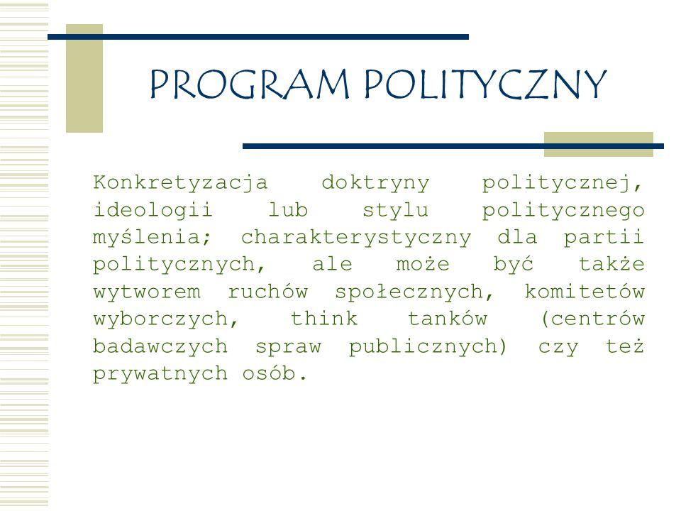 PROGRAM POLITYCZNY Konkretyzacja doktryny politycznej, ideologii lub stylu politycznego myślenia; charakterystyczny dla partii politycznych, ale może być także wytworem ruchów społecznych, komitetów wyborczych, think tanków (centrów badawczych spraw publicznych) czy też prywatnych osób.