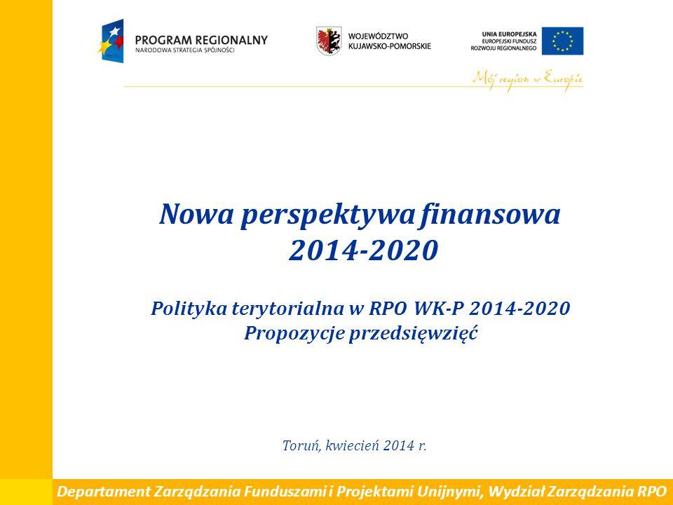 Nowa perspektywa finansowa 2014-2020 Polityka terytorialna w RPO WK-P 2014-2020 Propozycje przedsięwzięć Toruń, kwiecień 2014 r. Departament Zarządzan