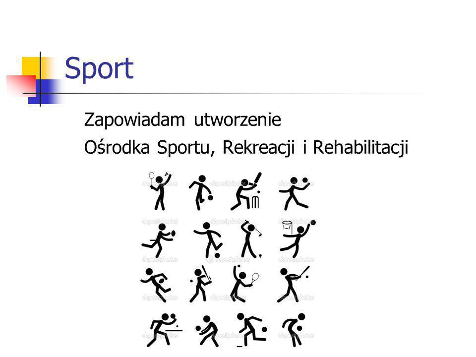 Zapowiadam utworzenie Ośrodka Sportu, Rekreacji i Rehabilitacji