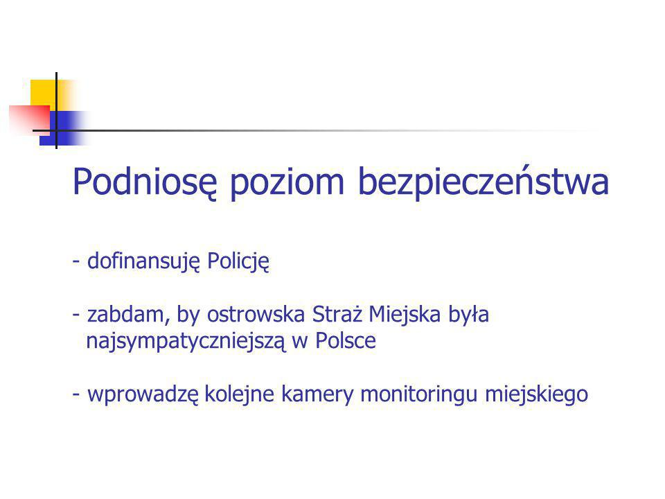 Podniosę poziom bezpieczeństwa - dofinansuję Policję - zabdam, by ostrowska Straż Miejska była najsympatyczniejszą w Polsce - wprowadzę kolejne kamery monitoringu miejskiego
