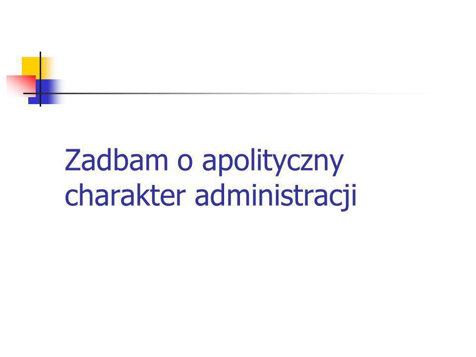 Zadbam o apolityczny charakter administracji