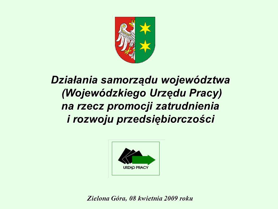 Działania samorządu województwa (Wojewódzkiego Urzędu Pracy) na rzecz promocji zatrudnienia i rozwoju przedsiębiorczości Zielona Góra, 08 kwietnia 2009 roku