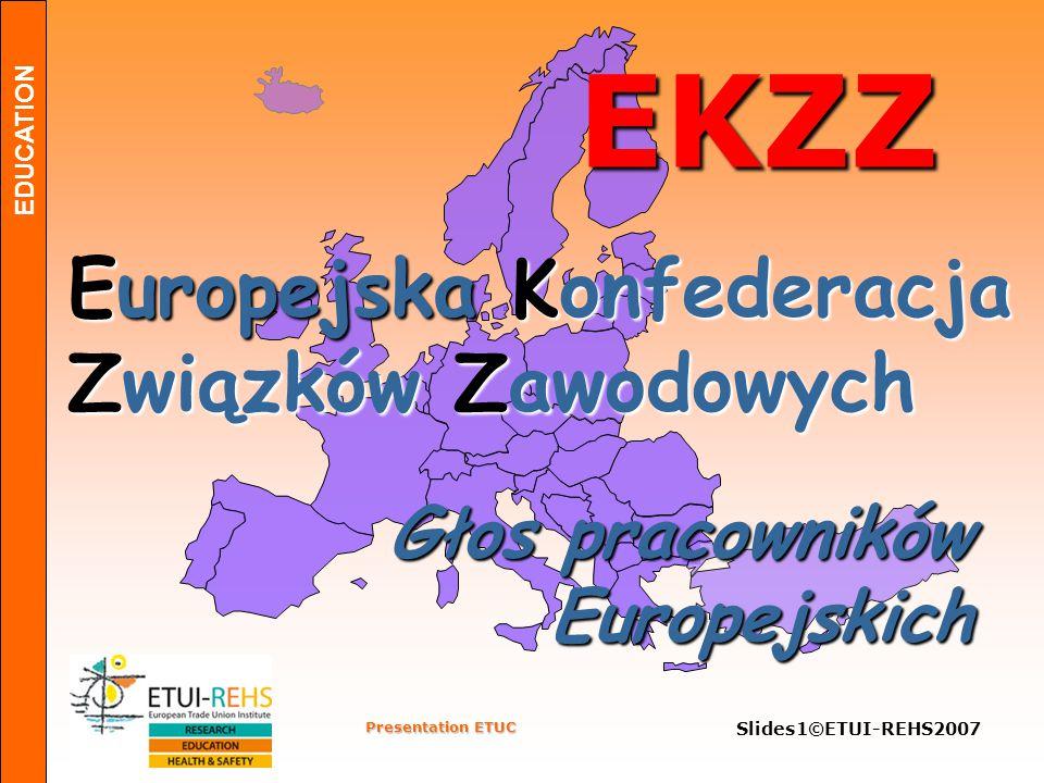EDUCATION Presentation ETUC Slides1©ETUI-REHS2007 EKZZ Europejska Konfederacja Związków Zawodowych Głos pracowników Europejskich