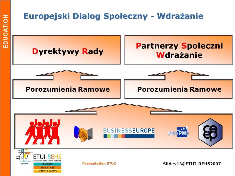 EDUCATION Presentation ETUC Slides13©ETUI-REHS2007 Europejski Dialog Społeczny - Wdrażanie Europejski Dialog Społeczny - Wdrażanie Porozumienia Ramowe