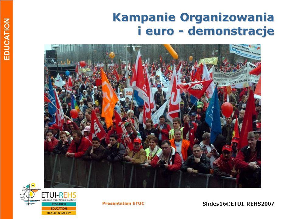 EDUCATION Presentation ETUC Slides16©ETUI-REHS2007 Kampanie Organizowania i euro - demonstracje
