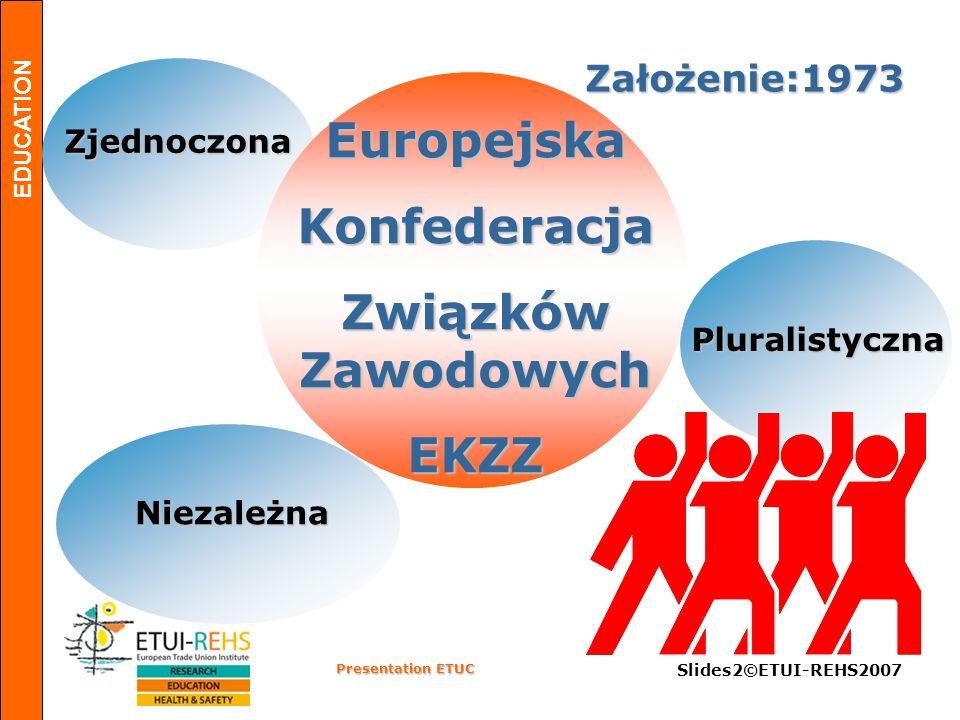 EDUCATION Presentation ETUC Slides2©ETUI-REHS2007 Założenie:1973 Niezależna Zjednoczona Pluralistyczna Europejska Konfederacja Związków Zawodowych EKZ