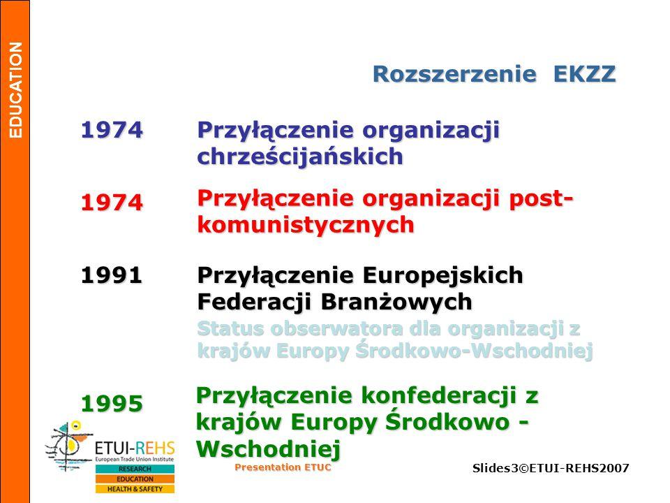 EDUCATION Presentation ETUC Slides3©ETUI-REHS2007 Rozszerzenie EKZZ 1974 Przyłączenie organizacji chrześcijańskich 1974 Przyłączenie organizacji post- komunistycznych Przyłączenie Europejskich Federacji Branżowych Status obserwatora dla organizacji z krajów Europy Środkowo-Wschodniej 1991 1995 Przyłączenie konfederacji z krajów Europy Środkowo - Wschodniej