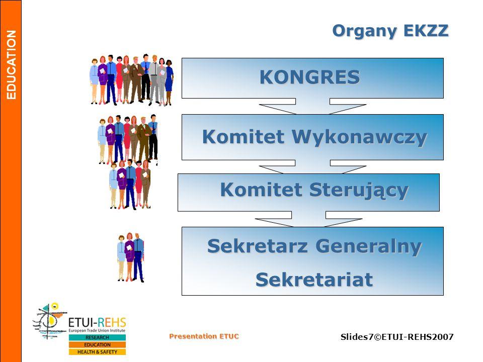 EDUCATION Presentation ETUC Slides7©ETUI-REHS2007 KONGRES Komitet Wykonawczy Komitet Sterujący Sekretarz Generalny Sekretariat Organy EKZZ