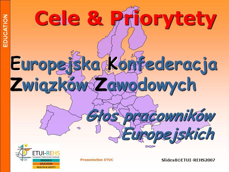 EDUCATION Presentation ETUC Slides9©ETUI-REHS2007 Cele: Integracja Europejska Komisja Komisja Parlament Rada Ministrów Rada Ministrów Komitet Ekonomiczno Społeczny Komitet Ekonomiczno Społeczny Rada Europejska Rada Europejska WPŁYW NA EUROPEJSKI PROCES PODEJMOWANIA DECYZJI        Trybunał