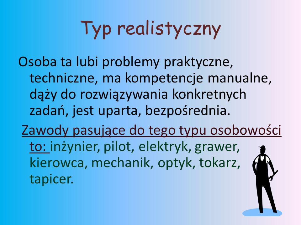 Typ realistyczny Osoba ta lubi problemy praktyczne, techniczne, ma kompetencje manualne, dąży do rozwiązywania konkretnych zadań, jest uparta, bezpośrednia.