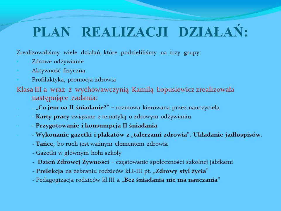 """PLAN REALIZACJI DZIAŁAŃ: Zrealizowaliśmy wiele działań, które podzieliliśmy na trzy grupy: Zdrowe odżywianie Aktywność fizyczna Profilaktyka, promocja zdrowia Klasa III a wraz z wychowawczynią Kamilą Łopusiewicz zrealizowała następujące zadania: - - """"Co jem na II śniadanie – rozmowa kierowana przez nauczyciela - - Karty pracy związane z tematyką o zdrowym odżywianiu - - Przygotowanie i konsumpcja II śniadania - - Wykonanie gazetki i plakatów z """"talerzami zdrowia ."""