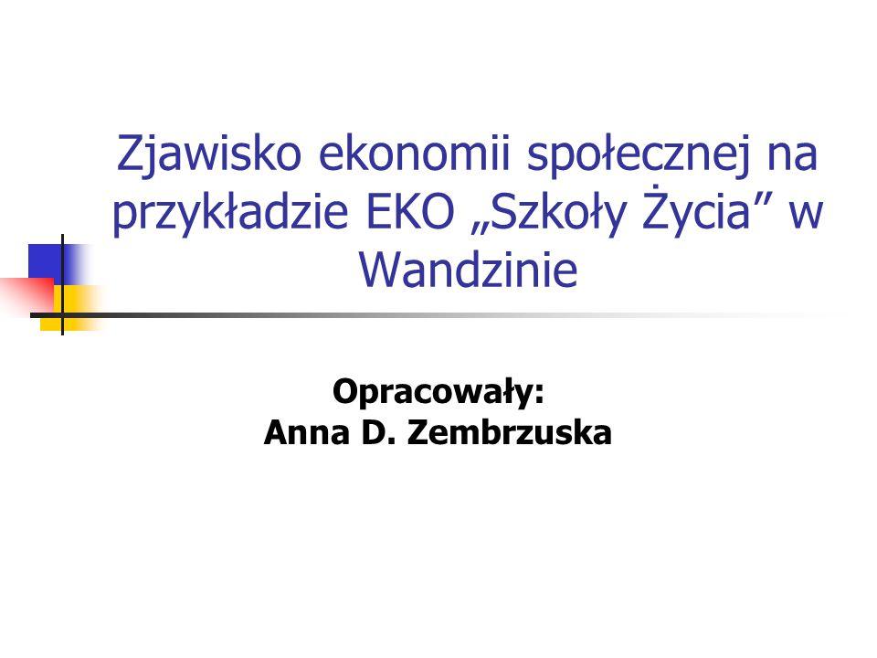 """Zjawisko ekonomii społecznej na przykładzie EKO """"Szkoły Życia"""" w Wandzinie Opracowały: Anna D. Zembrzuska"""