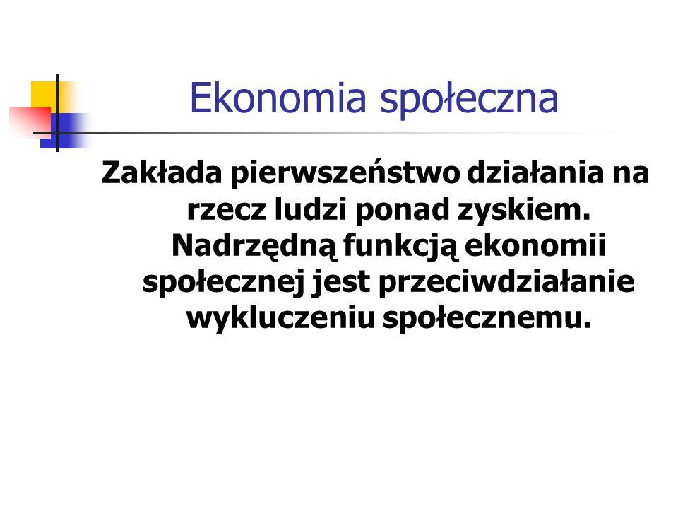 Ekonomia społeczna Zakłada pierwszeństwo działania na rzecz ludzi ponad zyskiem. Nadrzędną funkcją ekonomii społecznej jest przeciwdziałanie wykluczen