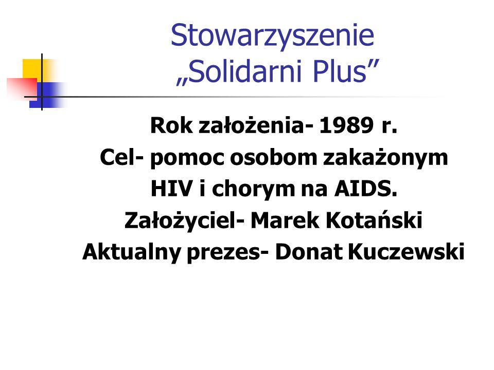 """Stowarzyszenie """"Solidarni Plus"""" Rok założenia- 1989 r. Cel- pomoc osobom zakażonym HIV i chorym na AIDS. Założyciel- Marek Kotański Aktualny prezes- D"""