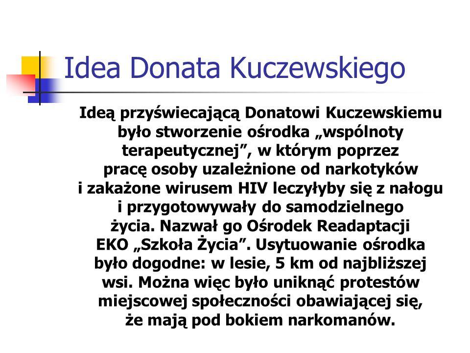 """Idea Donata Kuczewskiego Ideą przyświecającą Donatowi Kuczewskiemu było stworzenie ośrodka """"wspólnoty terapeutycznej , w którym poprzez pracę osoby uzależnione od narkotyków i zakażone wirusem HIV leczyłyby się z nałogu i przygotowywały do samodzielnego życia."""