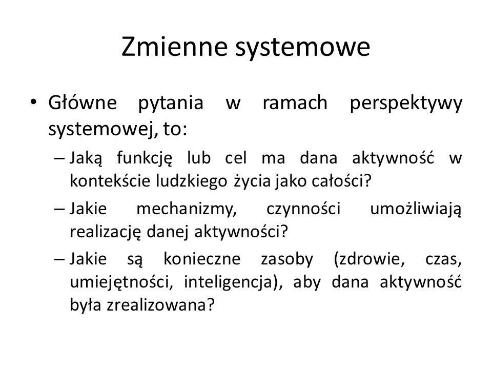 Zmienne systemowe Główne pytania w ramach perspektywy systemowej, to: – Jaką funkcję lub cel ma dana aktywność w kontekście ludzkiego życia jako całoś