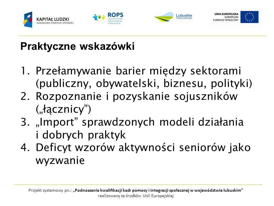 """Projekt systemowy pn.: """"Podnoszenie kwalifikacji kadr pomocy i integracji społecznej w województwie lubuskim realizowany ze środków Unii Europejskiej Praktyczne wskazówki 1.Przełamywanie barier między sektorami (publiczny, obywatelski, biznesu, polityki) 2.Rozpoznanie i pozyskanie sojuszników (""""łącznicy ) 3.""""Import sprawdzonych modeli działania i dobrych praktyk 4.Deficyt wzorów aktywności seniorów jako wyzwanie"""