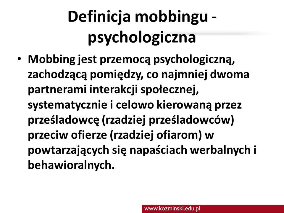 Definicja mobbingu - psychologiczna Mobbing jest przemocą psychologiczną, zachodzącą pomiędzy, co najmniej dwoma partnerami interakcji społecznej, systematycznie i celowo kierowaną przez prześladowcę (rzadziej prześladowców) przeciw ofierze (rzadziej ofiarom) w powtarzających się napaściach werbalnych i behawioralnych.
