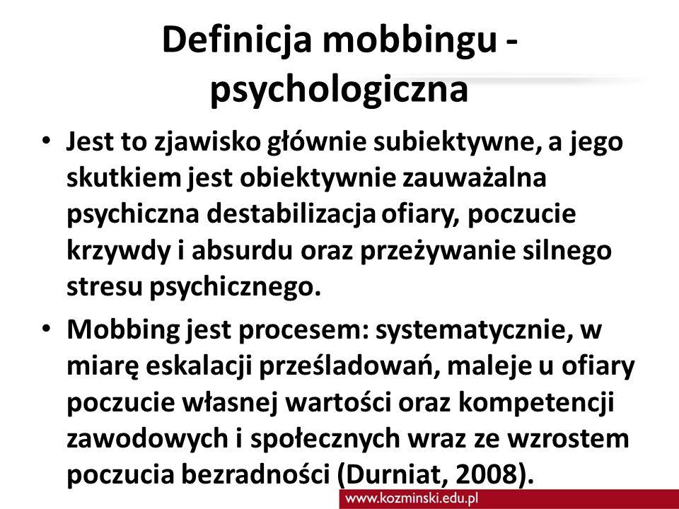 Definicja mobbingu - psychologiczna Jest to zjawisko głównie subiektywne, a jego skutkiem jest obiektywnie zauważalna psychiczna destabilizacja ofiary, poczucie krzywdy i absurdu oraz przeżywanie silnego stresu psychicznego.