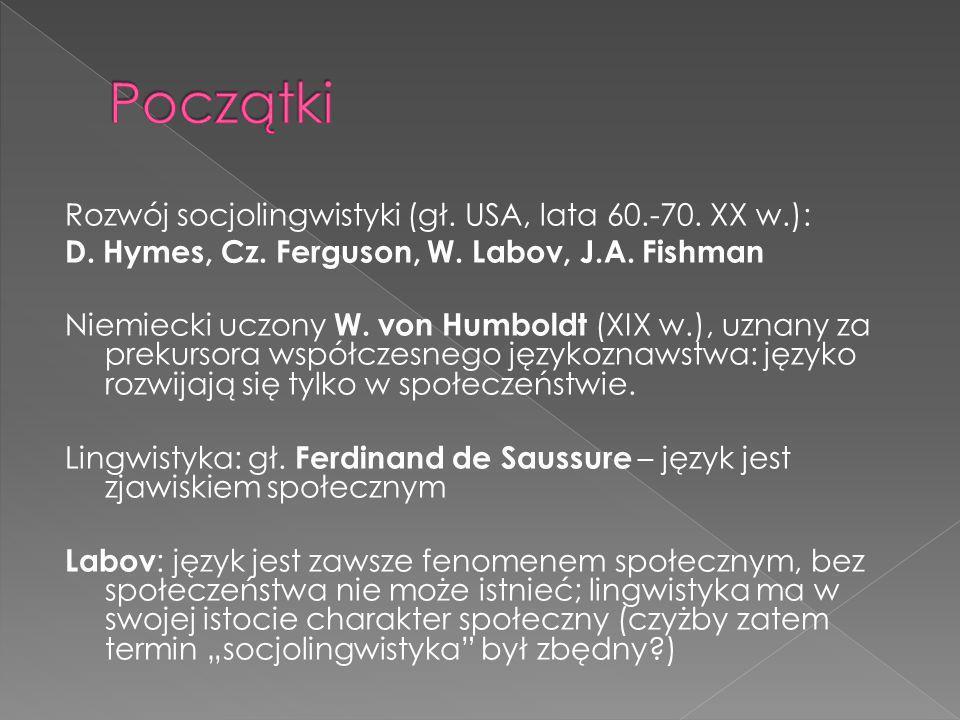 Rozwój socjolingwistyki (gł. USA, lata 60.-70. XX w.): D. Hymes, Cz. Ferguson, W. Labov, J.A. Fishman Niemiecki uczony W. von Humboldt (XIX w.), uznan