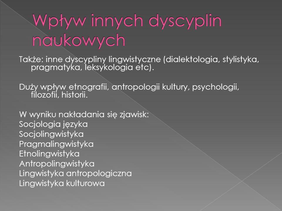 Także: inne dyscypliny lingwistyczne (dialektologia, stylistyka, pragmatyka, leksykologia etc). Duży wpływ etnografii, antropologii kultury, psycholog