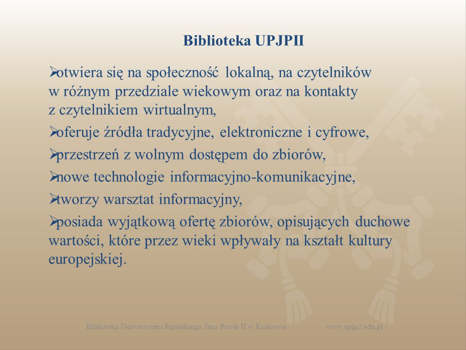 Biblioteka UPJPII  otwiera się na społeczność lokalną, na czytelników w różnym przedziale wiekowym oraz na kontakty z czytelnikiem wirtualnym,  oferuje źródła tradycyjne, elektroniczne i cyfrowe,  przestrzeń z wolnym dostępem do zbiorów,  nowe technologie informacyjno-komunikacyjne,  tworzy warsztat informacyjny,  posiada wyjątkową ofertę zbiorów, opisujących duchowe wartości, które przez wieki wpływały na kształt kultury europejskiej.