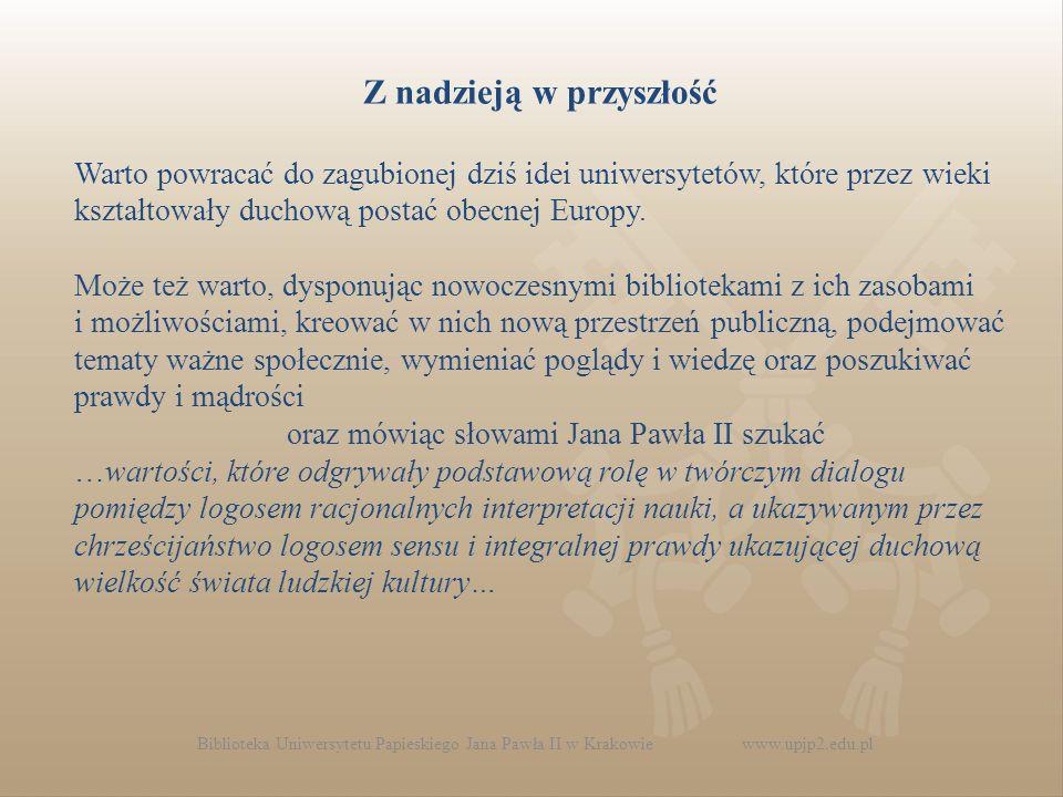 Biblioteka Uniwersytetu Papieskiego Jana Pawła II w Krakowie www.upjp2.edu.pl Z nadzieją w przyszłość Warto powracać do zagubionej dziś idei uniwersytetów, które przez wieki kształtowały duchową postać obecnej Europy.