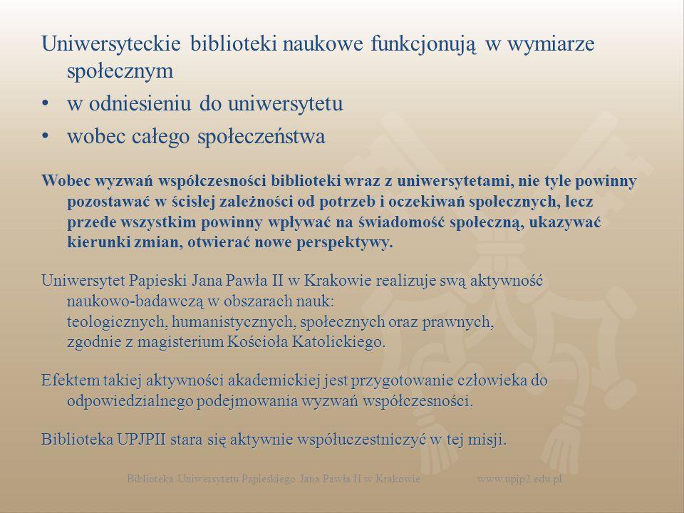 Biblioteka Uniwersytetu Papieskiego Jana Pawła II w Krakowie www.upjp2.edu.pl Uniwersyteckie biblioteki naukowe funkcjonują w wymiarze społecznym w odniesieniu do uniwersytetu wobec całego społeczeństwa Wobec wyzwań współczesności biblioteki wraz z uniwersytetami, nie tyle powinny pozostawać w ścisłej zależności od potrzeb i oczekiwań społecznych, lecz przede wszystkim powinny wpływać na świadomość społeczną, ukazywać kierunki zmian, otwierać nowe perspektywy.