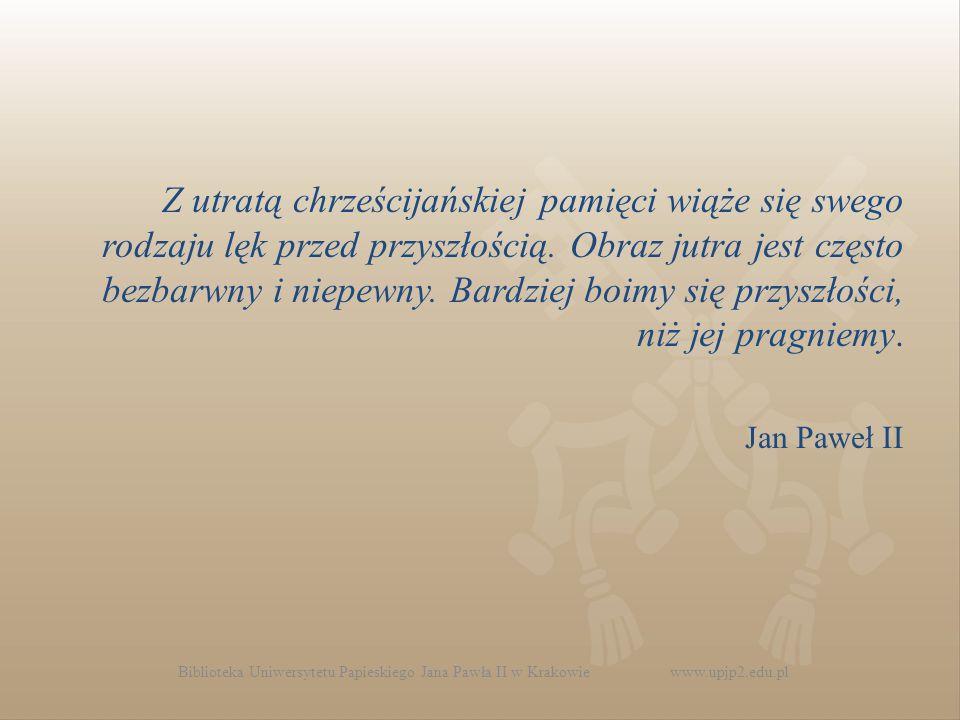 Biblioteka Uniwersytetu Papieskiego Jana Pawła II w Krakowie www.upjp2.edu.pl Z utratą chrześcijańskiej pamięci wiąże się swego rodzaju lęk przed przyszłością.