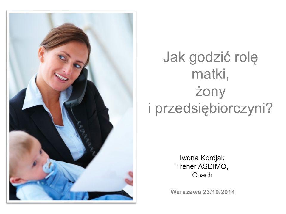 Jak godzić rolę matki, żony i przedsiębiorczyni? Iwona Kordjak Trener ASDIMO, Coach Warszawa 23/10/2014