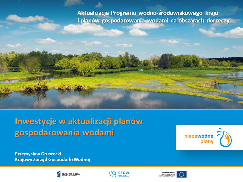 Inwestycje w aktualizacji planów gospodarowania wodami Przemysław Gruszecki Krajowy Zarząd Gospodarki Wodnej Aktualizacja Programu wodno-środowiskowego kraju i planów gospodarowania wodami na obszarach dorzeczy