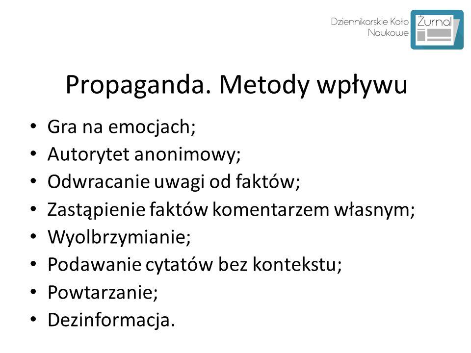 Propaganda. Metody wpływu Gra na emocjach; Autorytet anonimowy; Odwracanie uwagi od faktów; Zastąpienie faktów komentarzem własnym; Wyolbrzymianie; Po