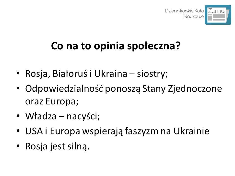 Co na to opinia społeczna? Rosja, Białoruś i Ukraina – siostry; Odpowiedzialność ponoszą Stany Zjednoczone oraz Europa; Władza – nacyści; USA i Europa