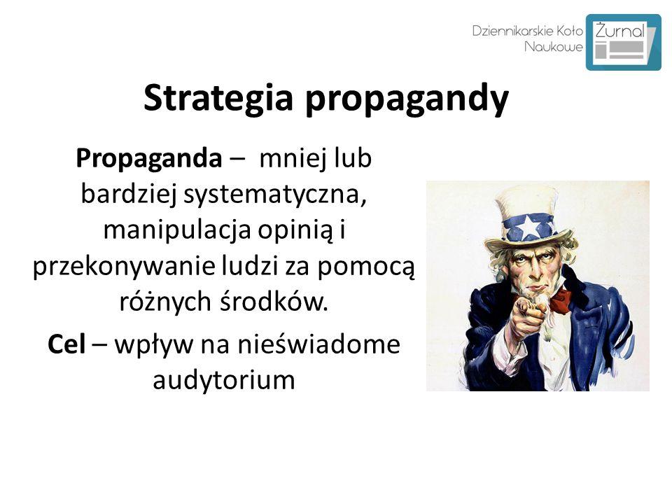 Strategia propagandy Propaganda – mniej lub bardziej systematyczna, manipulacja opinią i przekonywanie ludzi za pomocą różnych środków. Cel – wpływ na