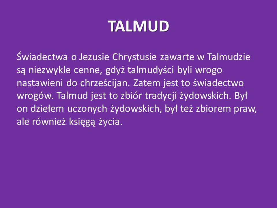 TALMUD Świadectwa o Jezusie Chrystusie zawarte w Talmudzie są niezwykle cenne, gdyż talmudyści byli wrogo nastawieni do chrześcijan.