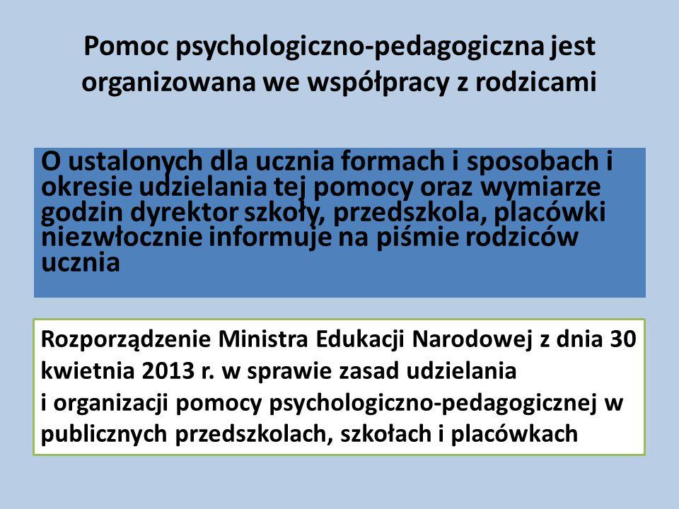Pomoc psychologiczno-pedagogiczna jest organizowana we współpracy z rodzicami O ustalonych dla ucznia formach i sposobach i okresie udzielania tej pomocy oraz wymiarze godzin dyrektor szkoły, przedszkola, placówki niezwłocznie informuje na piśmie rodziców ucznia Rozporządzenie Ministra Edukacji Narodowej z dnia 30 kwietnia 2013 r.