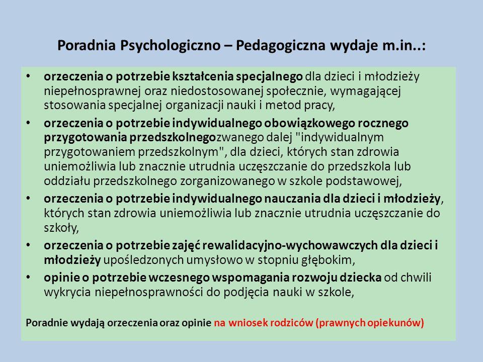 Poradnia Psychologiczno – Pedagogiczna wydaje m.in..: orzeczenia o potrzebie kształcenia specjalnego dla dzieci i młodzieży niepełnosprawnej oraz niedostosowanej społecznie, wymagającej stosowania specjalnej organizacji nauki i metod pracy, orzeczenia o potrzebie indywidualnego obowiązkowego rocznego przygotowania przedszkolnegozwanego dalej indywidualnym przygotowaniem przedszkolnym , dla dzieci, których stan zdrowia uniemożliwia lub znacznie utrudnia uczęszczanie do przedszkola lub oddziału przedszkolnego zorganizowanego w szkole podstawowej, orzeczenia o potrzebie indywidualnego nauczania dla dzieci i młodzieży, których stan zdrowia uniemożliwia lub znacznie utrudnia uczęszczanie do szkoły, orzeczenia o potrzebie zajęć rewalidacyjno-wychowawczych dla dzieci i młodzieży upośledzonych umysłowo w stopniu głębokim, opinie o potrzebie wczesnego wspomagania rozwoju dziecka od chwili wykrycia niepełnosprawności do podjęcia nauki w szkole, Poradnie wydają orzeczenia oraz opinie na wniosek rodziców (prawnych opiekunów)