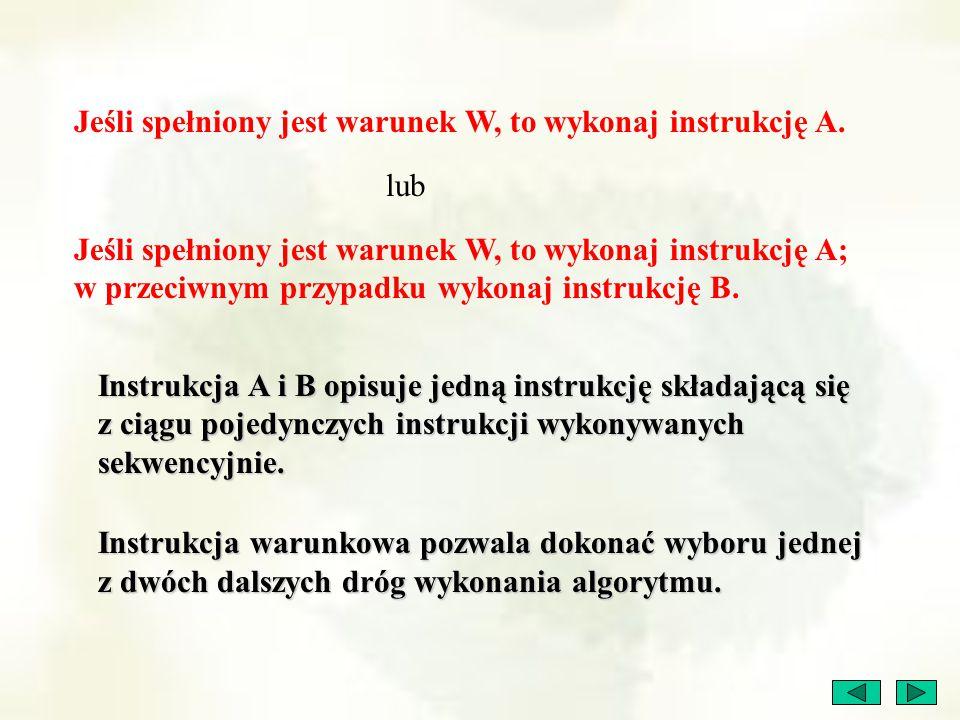 Jeśli spełniony jest warunek W, to wykonaj instrukcję A. lub Jeśli spełniony jest warunek W, to wykonaj instrukcję A; w przeciwnym przypadku wykonaj i