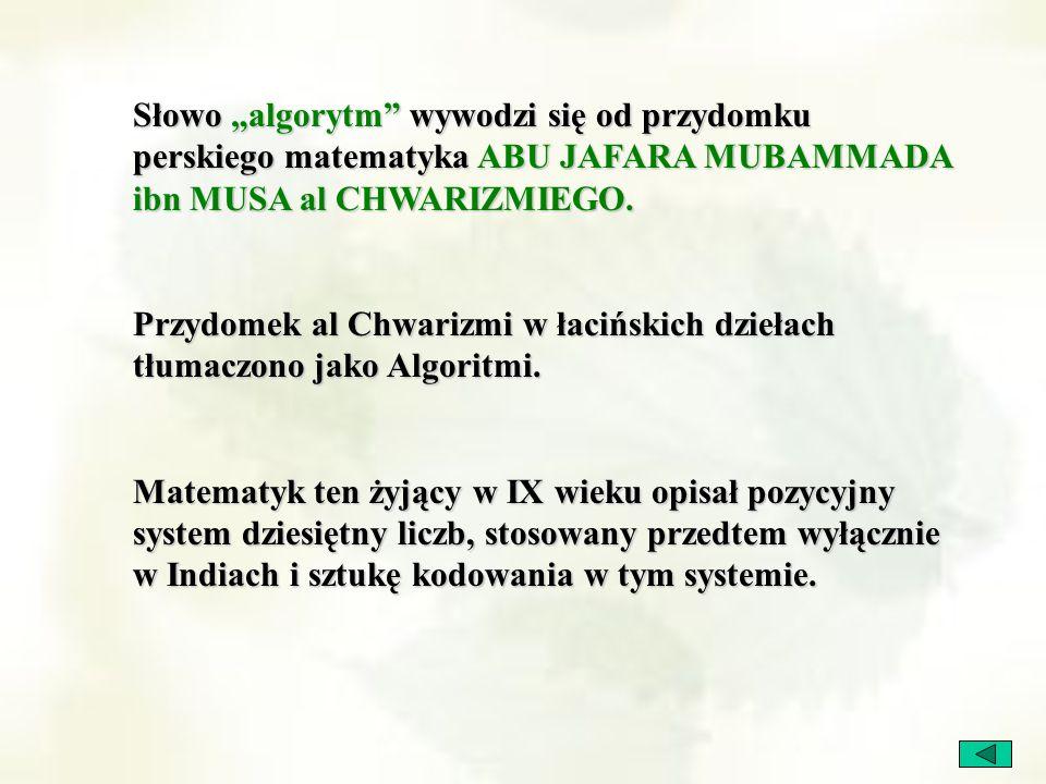 """Słowo """"algorytm"""" wywodzi się od przydomku perskiego matematyka ABU JAFARA MUBAMMADA ibn MUSA al CHWARIZMIEGO. Przydomek al Chwarizmi w łacińskich dzie"""
