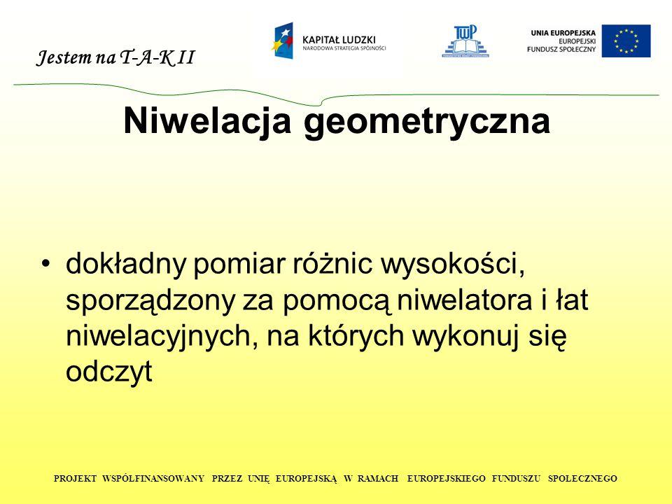 Jestem na T-A-K II PROJEKT WSPÓŁFINANSOWANY PRZEZ UNIĘ EUROPEJSKĄ W RAMACH EUROPEJSKIEGO FUNDUSZU SPOŁECZNEGO Niwelacja geometryczna dokładny pomiar różnic wysokości, sporządzony za pomocą niwelatora i łat niwelacyjnych, na których wykonuj się odczyt