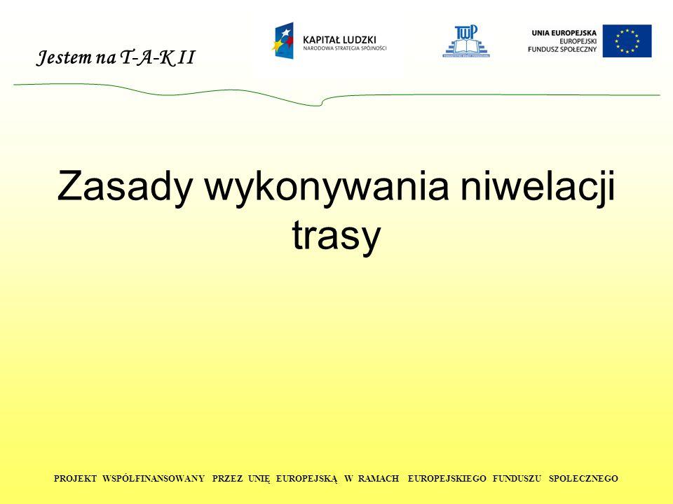 Jestem na T-A-K II PROJEKT WSPÓŁFINANSOWANY PRZEZ UNIĘ EUROPEJSKĄ W RAMACH EUROPEJSKIEGO FUNDUSZU SPOŁECZNEGO Zasady wykonywania niwelacji trasy