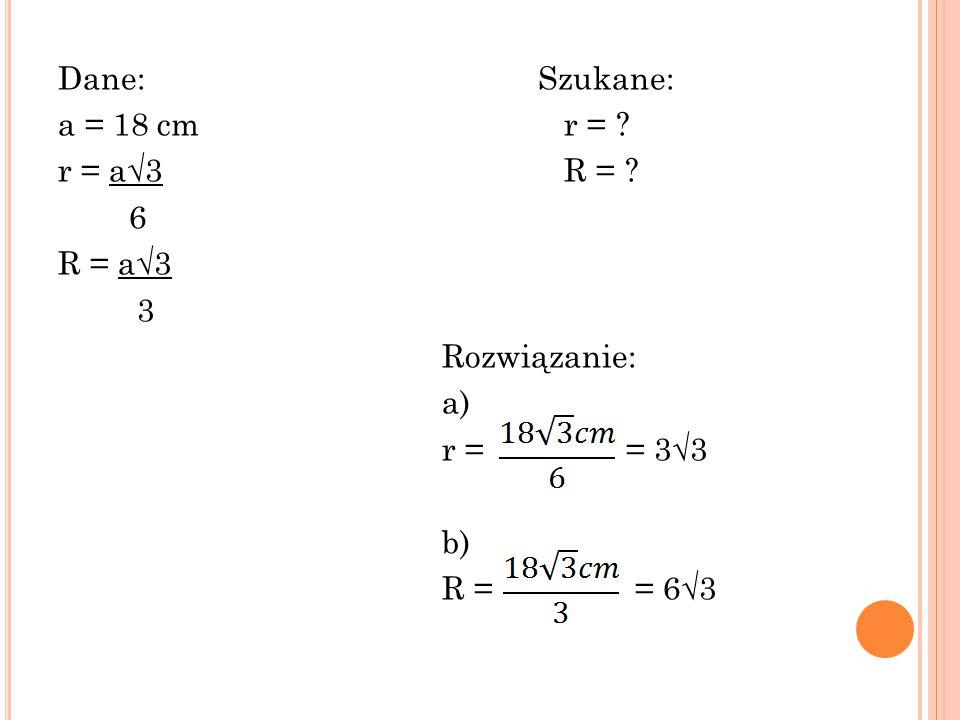 Dane:Szukane: a = 18 cm r = ? r = a√3 R = ? 6 R = a√3 3 Rozwiązanie: a) r = = 3√3 b) R = = 6√3